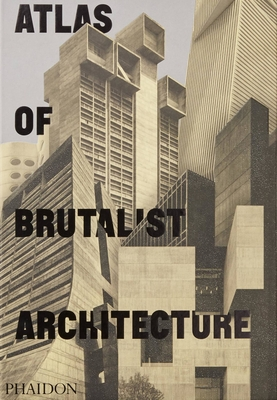 Atlas of Brutalist Architecture: The New York Times Best Art Book of 2018 - Phaidon Editors