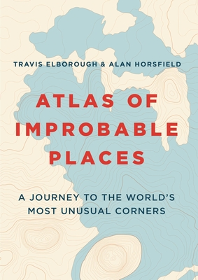 Atlas of Improbable Places: A Journey to the World's Most Unusual Corners - Elborough, Travis, and Horsfield, Alan