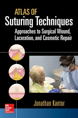 Atlas of Suturing Techniques: Approaches to Surgical Wound, Laceration, and Cosmetic Repair - Kantor, Jonathan