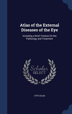 Atlas of the External Diseases of the Eye: Including a Brief Treatise on the Pathology and Treatment - Haab, Otto