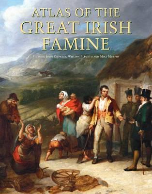 Atlas of the Great Irish Famine - Crowley, John (Editor), and Smyth, William J. (Editor), and Murphy, Mike (Editor)