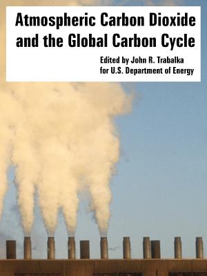 Atmospheric Carbon Dioxide and the Global Carbon Cycle - U S Department of Energy, Department Of Energy, and Trabalka, John R (Editor)