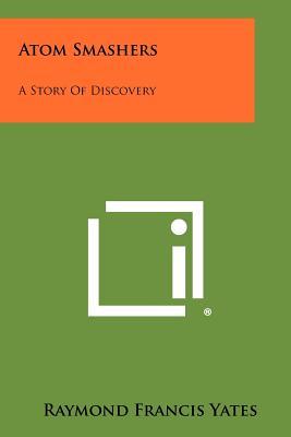 Atom Smashers: A Story of Discovery - Yates, Raymond Francis