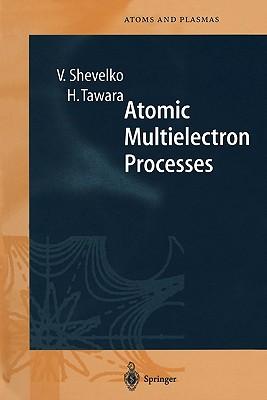 Atomic Multielectron Processes - Shevelko, Viatcheslav, and Tawara, Hiro