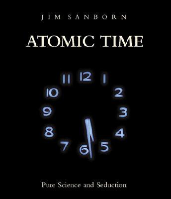 Atomic Time: Pure Science and Seduction - Sanborn, Jim, and Kalinovska, Milena (Contributions by), and Binstock, Jonathan (Editor)