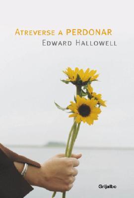 Atreverse a Perdonar - Hallowell, Edward M, M.D.