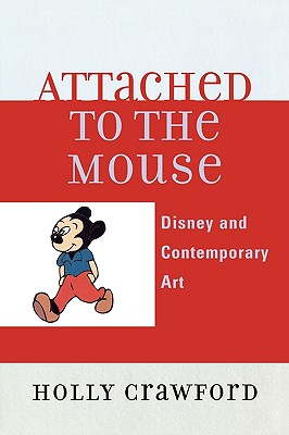 Attached to the Mouse: Disney and Contemporary Art - Crawford, Holly