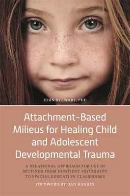 Attachment-Based Milieus for Healing Child and Adolescent Developmental Trauma: A Relational Approach for Use in Settings from Inpatient Psychiatry to Special Education Classrooms - Stewart, John, Captain, and Hughes, Dan (Foreword by)