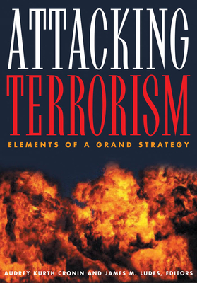 Attacking Terrorism: Elements of a Grand Strategy - Cronin, Audrey Kurth (Editor), and Ludes, James M, Dr. (Editor)