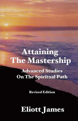 Attaining the Mastership: Advanced Studies on the Spiritual Path - James, Eliott