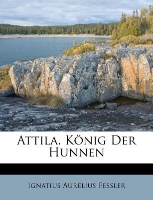 Attila. Konig Der Hunnen, Zweite Auflage - Fessler, Ignatius Aurelius