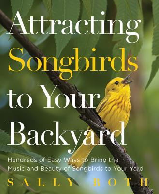 Attracting Songbirds to Your Backyard: Hundreds of Easy Ways to Bring the Music and Beauty of Songbirds to Your Yard - Roth, Sally