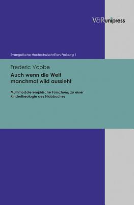 Auch wenn die Welt manchmal wild aussieht: Multimodale empirische Forschung zu einer Kindertheologie des Hiobbuches - Vobbe, Frederic, and Schwendemann, Wilhelm (Series edited by), and Oesselmann, Dirk (Series edited by)