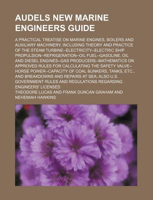 Audels New Marine Engineers Guide; A Practical Treatise on Marine Engines, Boilers and Auxiliary Machinery, Including Theory and Practice of the Steam Turbine--Electricity--Electric Ship Propulsion--Refrigeration--Oil Fuel--Gasoline, Oil and Diesel Engine - Lucas, Theodore