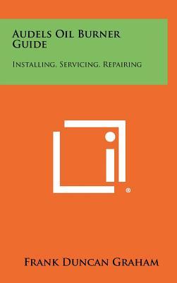 Audels Oil Burner Guide: Installing, Servicing, Repairing - Graham, Frank Duncan