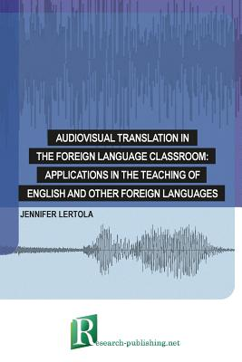 Audiovisual Translation in the Foreign Language Classroom: Applications in the Teaching of English and Other Foreign Languages - Lertola, Jennifer