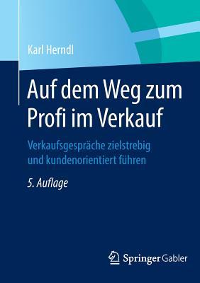 Auf Dem Weg Zum Profi Im Verkauf: Verkaufsgesprache Zielstrebig Und Kundenorientiert Fuhren - Herndl, Karl