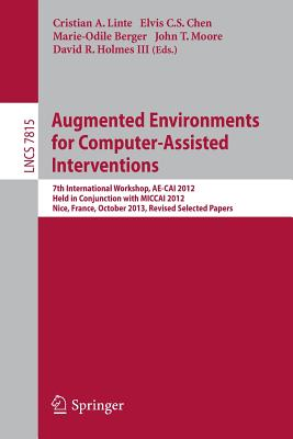 Augmented Environments for Computer-Assisted Interventions: 7th International Workshop, Ae-Cai 2012, Held in Conjunction with Miccai 2012, Nice, France, October 5, 2012, Revised Selected Papers - Linte, Cristian A (Editor), and Chen, Elvis C S (Editor), and Berger, Marie-Odile (Editor)