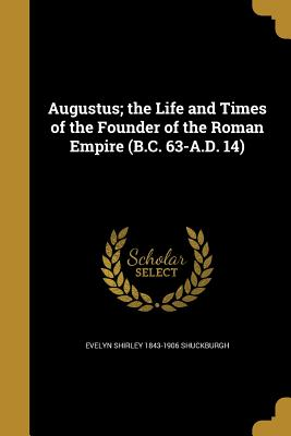 Augustus; The Life and Times of the Founder of the Roman Empire (B.C. 63-A.D. 14) - Shuckburgh, Evelyn Shirley 1843-1906