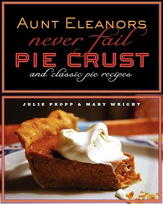 Aunt Eleanor's Never Fail Pie Crust - Propp, Julie A, and Wright, Mary E, and Propp & Guerin, Knox Design (Designer)