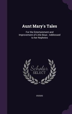 Aunt Mary's Tales: For the Entertainment and Improvement of Little Boys: Addressed to Her Nephews - Hughs