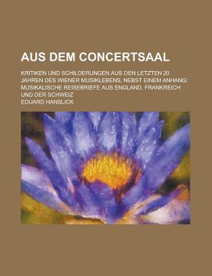Aus Dem Concertsaal: Kritiken Und Schilderungen Aus Den Letzten 20 Jahren Des Wiener Musiklebens (Classic Reprint) - Hanslick, Eduard