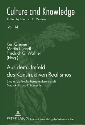 Aus Dem Umfeld Des Konstruktiven Realismus: Studien Zu Psychotherapiewissenschaft, Neurokritik Und Philosophie - Greiner, Kurt (Editor), and Jandl, Martin J (Editor), and Wallner, Friedrich G (Editor)
