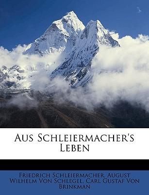Aus Schleiermacher's Leben - Schleiermacher, Friedrich, and Von Schlegel, August Wilhelm, and Von Brinkman, Carl Gustaf