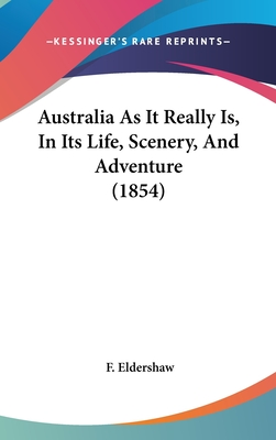 Australia as It Really Is, in Its Life, Scenery, and Adventure (1854) - Eldershaw, F