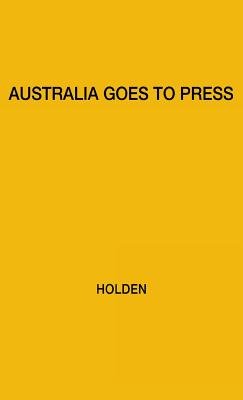 Australia Goes to Press - Holden, W Sprague, and Holden, Willis Sprague, and Unknown