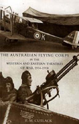 Australian Flying Corps in the Western and Eastern Theatres of War 1914-1918 2004 - Cutlack, F. M.