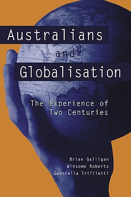 Australians and Globalisation: The Experience of Two Centuries - Galligan, Brian, and Roberts, Winsome, Dr., and Trifiletti, Gabriella