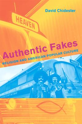 Authentic Fakes: Religion and American Popular Culture - Chidester, David