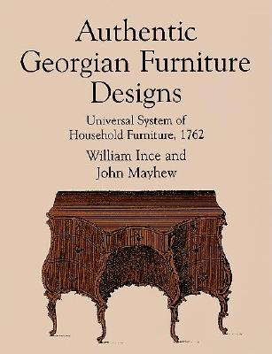 Authentic Georgian Furniture Designs: Universal System of Household Furniture, 1762 - Ince, William, and Mayhew, John