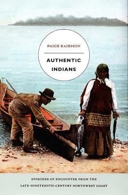 Authentic Indians: Episodes of Encounter from the Late-Nineteenth-Century Northwest Coast - Raibmon, Paige