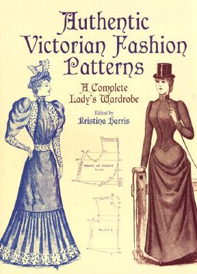 Authentic Victorian Fashion Patterns: A Complete Lady's Wardrobe - Harris, Kristina (Editor)