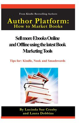 Author Platform: How to Market Your Book: Sell More eBooks Online and Offline with Book Promotion Tools - Crosby, Lucinda Sue, and Dobbins, Laura