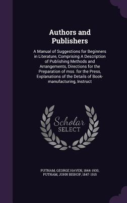 Authors and Publishers: A Manual of Suggestions for Beginners in Literature, Comprising a Description of Publishing Methods and Arrangements, Directions for the Preparation of Mss. for the Press, Explanations of the Details of Book-Manufacturing, Instruct - Putnam, George Haven, and Putnam, John Bishop