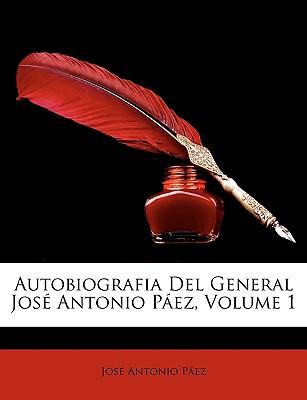 Autobiografia del General Jose Antonio Paez, Volume 1 - Pez, Jos Antonio, and Paez, Jose Antonio