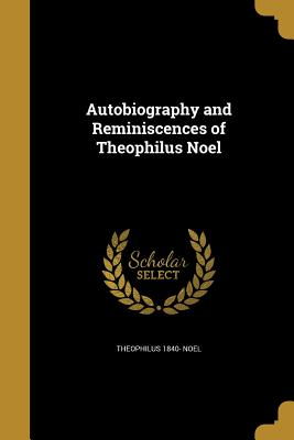 Autobiography and Reminiscences of Theophilus Noel - Noel, Theophilus 1840-