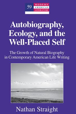 Autobiography, Ecology, and the Well-Placed Self: The Growth of Natural Biography in Contemporary American Life Writing - Straight, Nathan