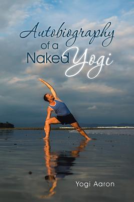 Autobiography of a Naked Yogi - Aaron, Yogi