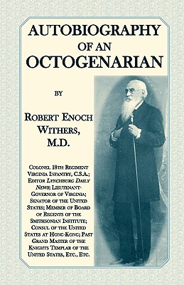 Autobiography Of An Octogenarian. Robert Enoch Withers, M.D.: Colonel 18th Regiment Virginia Infantry, C.S.A.; Editor Lynchburg Daily News; Lieutenant-Governor of Virginia; Senator of the United States; Member of Board of Regents of the Smithsonian Instit - Withers M D, Robert Enoch