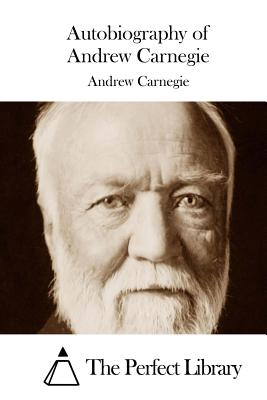 Autobiography of Andrew Carnegie - Carnegie, Andrew, and The Perfect Library (Editor)