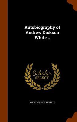 Autobiography of Andrew Dickson White .. - White, Andrew Dickson