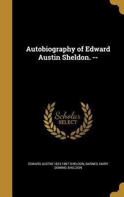 Autobiography of Edward Austin Sheldon. -- - Sheldon, Edward Austin 1823-1897, and Barnes, Mary Dowing Sheldon (Creator)