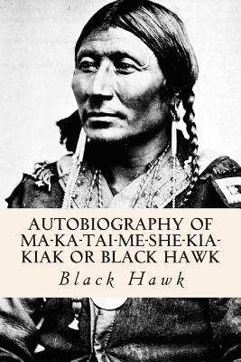 Autobiography of Ma-ka-tai-me-she-kia-kiak or Black Hawk - Black Hawk