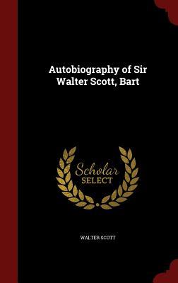 Autobiography of Sir Walter Scott, Bart - Scott, Walter, Sir