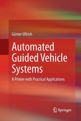 Automated Guided Vehicle Systems: A Primer with Practical Applications - Ullrich, Gunter