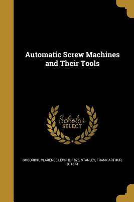 Automatic Screw Machines and Their Tools - Goodrich, Clarence Leon B 1876 (Creator), and Stanley, Frank Arthur B 1874 (Creator)